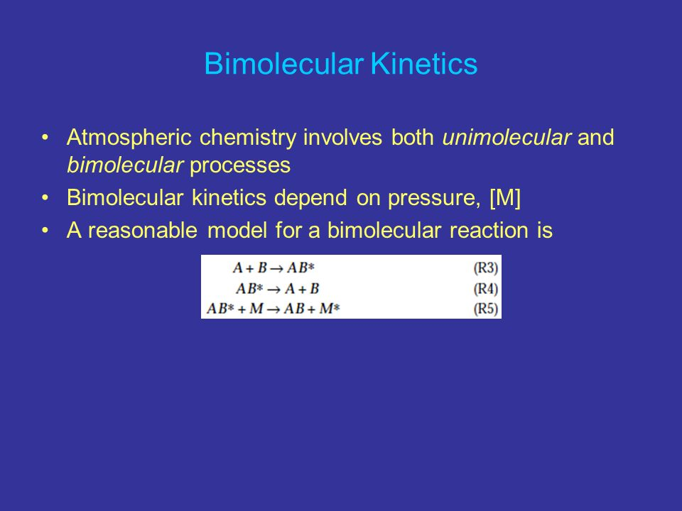 Bimolecular Kinetics Atmospheric chemistry involves both unimolecular and bimolecular processes. Bimolecular kinetics depend on pressure, [M]